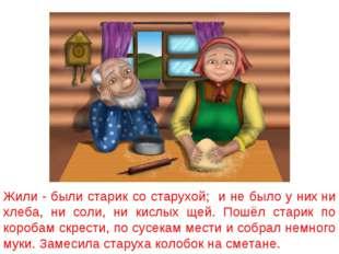 Жили - были старик со старухой; и не было у них ни хлеба, ни соли, ни кислых