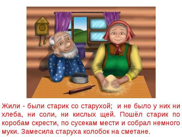 Жили - были старик со старухой; и не было у них ни хлеба, ни соли, ни кислых...