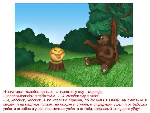 И покатился колобок дальше, а навстречу ему – медведь: - Колобок-колобок, я т...