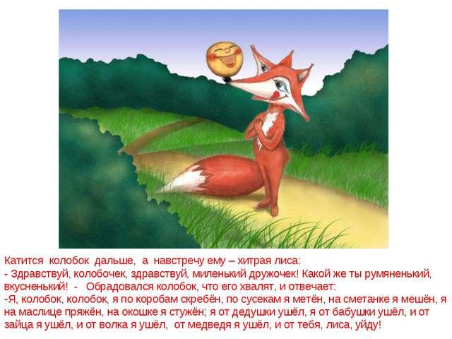 Катится колобок дальше, а навстречу ему – хитрая лиса: - Здравствуй, колобоче...