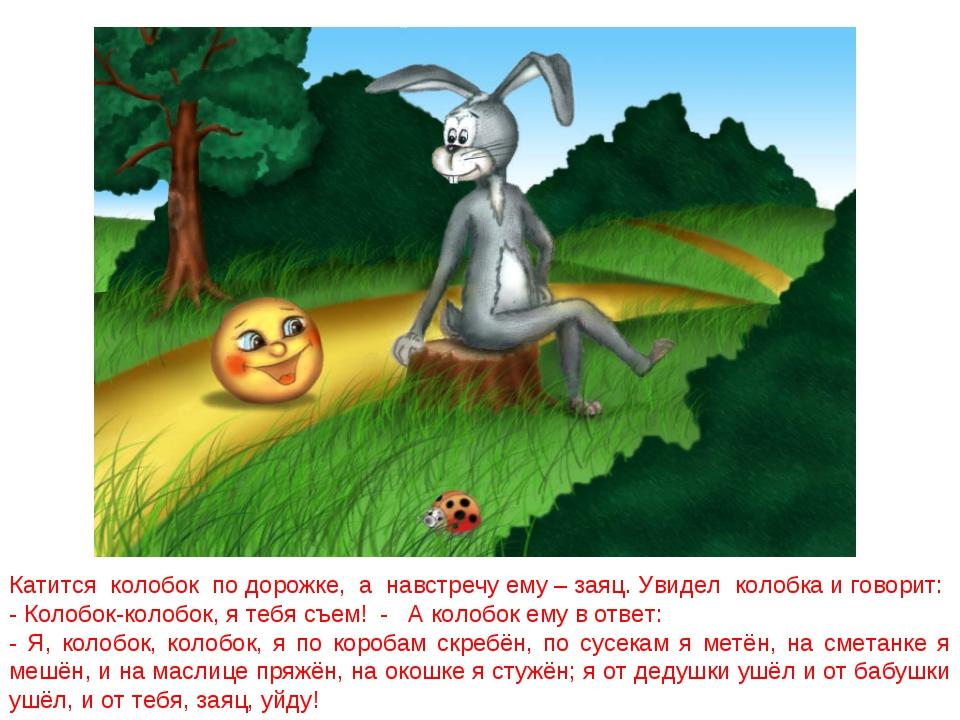 Катится колобок по дорожке, а навстречу ему – заяц. Увидел колобка и говорит:...