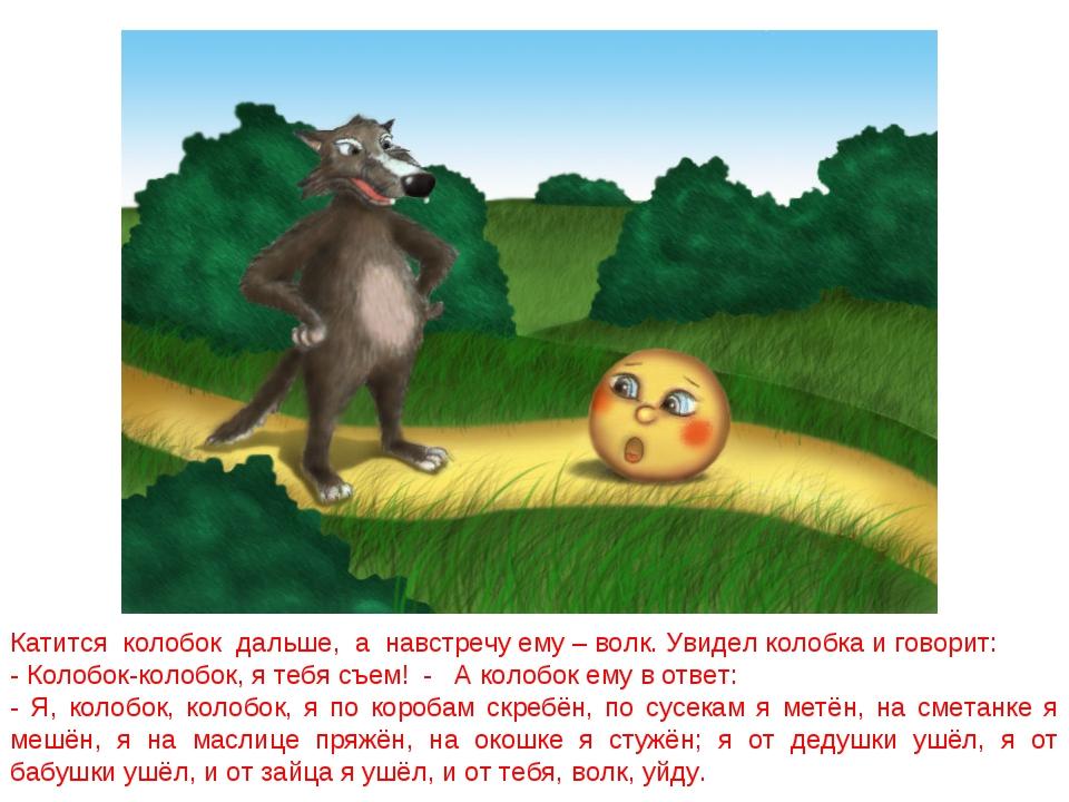 Катится колобок дальше, а навстречу ему – волк. Увидел колобка и говорит: - К...
