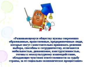 «Развивающемуся обществу нужны современно образованные, нравственные, предпри
