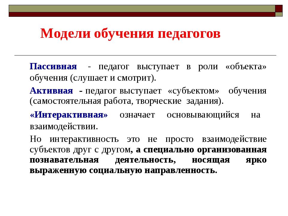 Модели обучения педагогов Пассивная - педагог выступает в роли «объекта» обуч...
