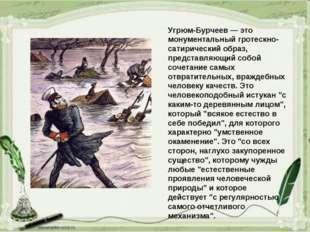 Угрюм-Бурчеев — это монументальный гротескно-сатирический образ, представляющ