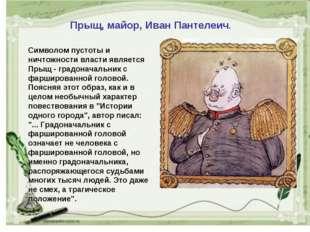 Прыщ, майор, Иван Пантелеич. Символом пустоты и ничтожности власти является П