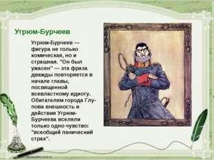 """Угрюм-Бурчеев Угрюм-Бурчеев — фигура не только комическая, но и страшная. """"Он"""