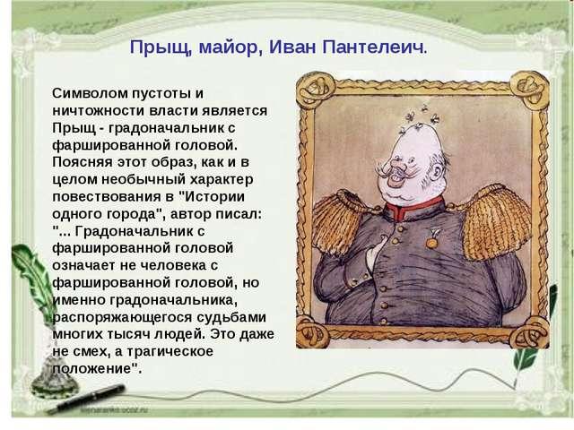 Прыщ, майор, Иван Пантелеич. Символом пустоты и ничтожности власти является П...