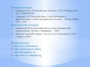 Основные источники: Городкова Ю.И. Латинский язык. Москва: ГЭОТАР Медиа,2011.