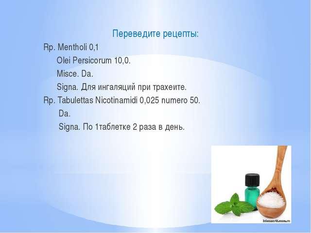Переведите рецепты: Rp. Mentholi 0,1 Olei Persicorum 10,0. Misce. Da. Signa....