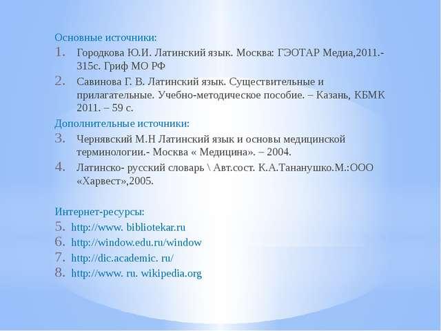 Основные источники: Городкова Ю.И. Латинский язык. Москва: ГЭОТАР Медиа,2011....