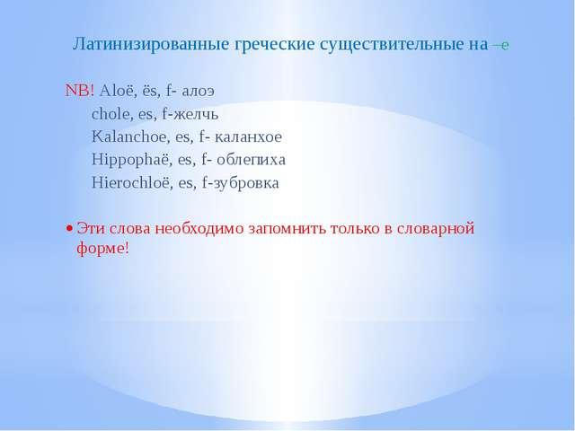 Латинизированные греческие существительные на –e NB! Aloё, ёs, f- алоэ chole,...
