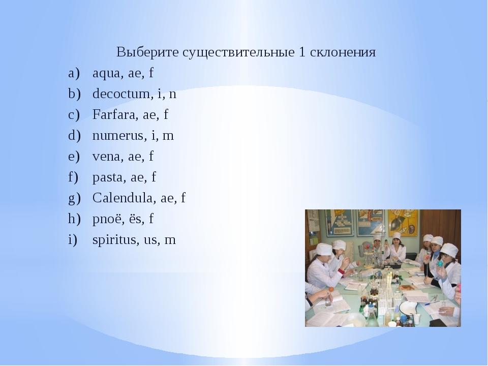 Выберите существительные 1 склонения aqua, ae, f decoctum, i, n Farfara, ae,...