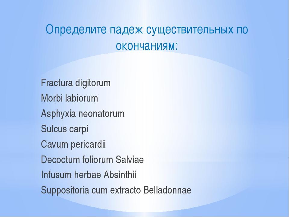 Определите падеж существительных по окончаниям: Fractura digitorum Morbi labi...