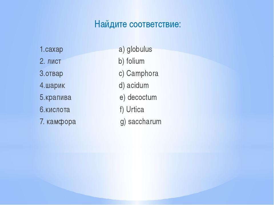 Найдите соответствие: 1.сахар a) globulus 2. лист b) folium 3.отвар c) Campho...