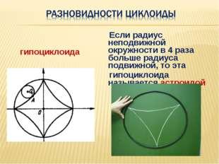 гипоциклоида Если радиус неподвижной окружности в 4 раза больше радиуса подви