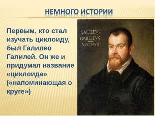Первым, кто стал изучать циклоиду, был Галилео Галилей. Он же и придумал назв