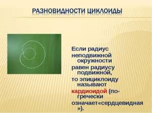 Если радиус неподвижной окружности равен радиусу подвижной, то эпициклоиду на