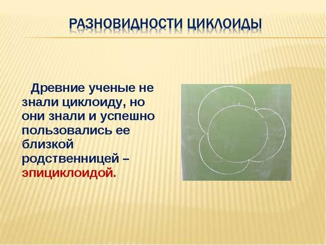Древние ученые не знали циклоиду, но они знали и успешно пользовались ее бли...