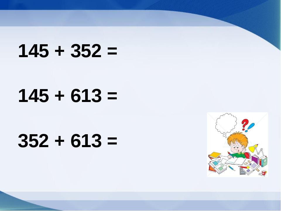 145 + 352 = 145 + 613 = 352 + 613 =