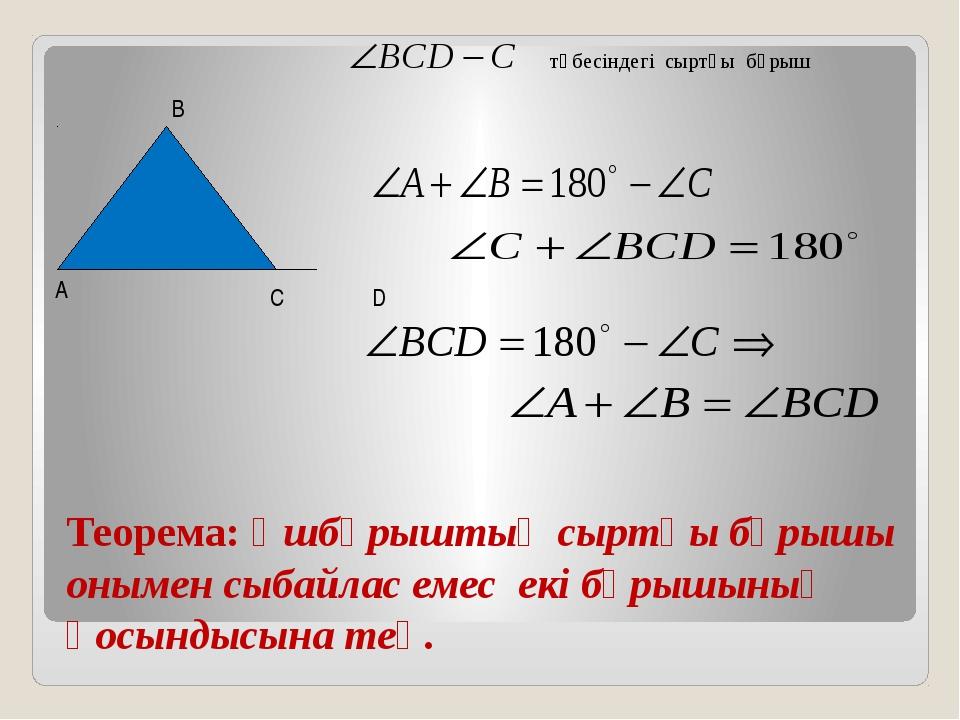 Теорема: Үшбұрыштың сыртқы бұрышы онымен сыбайлас емес екі бұрышының қосынды...