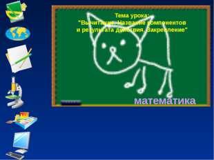 "математика Тема урока: ""Вычитание. Название компонентов и результата действия"