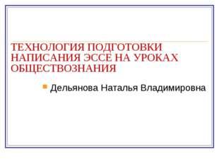 ТЕХНОЛОГИЯ ПОДГОТОВКИ НАПИСАНИЯ ЭССЕ НА УРОКАХ ОБЩЕСТВОЗНАНИЯ Дельянова Натал