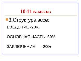 10-11 классы: 3.Структура эссе: ВВЕДЕНИЕ -20% ОСНОВНАЯ ЧАСТЬ- 60% ЗАКЛЮЧЕНИЕ
