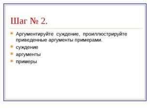 Шаг № 2. Аргументируйте суждение, проиллюстрируйте приведенные аргументы прим