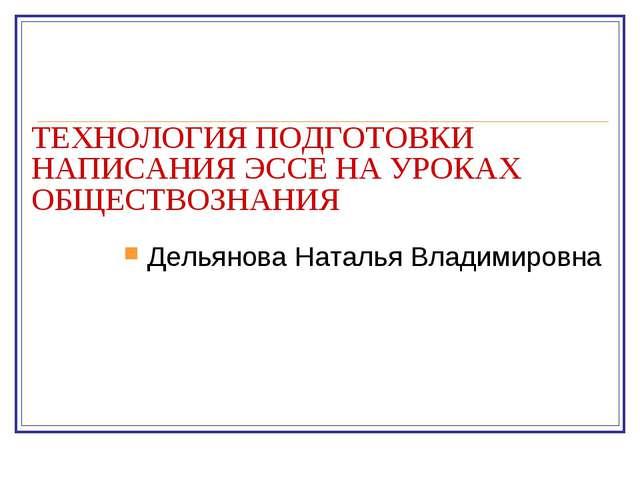 ТЕХНОЛОГИЯ ПОДГОТОВКИ НАПИСАНИЯ ЭССЕ НА УРОКАХ ОБЩЕСТВОЗНАНИЯ Дельянова Натал...