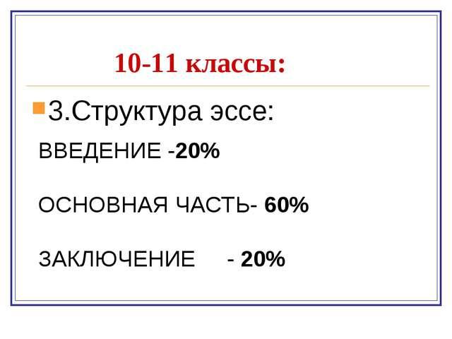10-11 классы: 3.Структура эссе: ВВЕДЕНИЕ -20% ОСНОВНАЯ ЧАСТЬ- 60% ЗАКЛЮЧЕНИЕ...