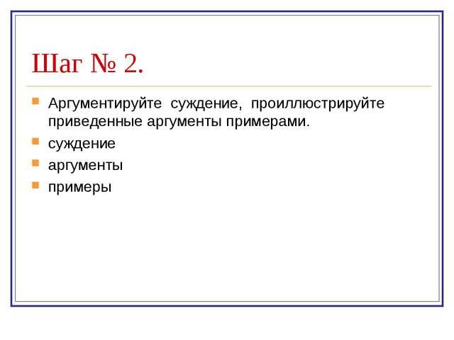 Шаг № 2. Аргументируйте суждение, проиллюстрируйте приведенные аргументы прим...