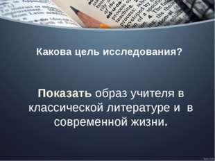 Какова цель исследования? Показать образ учителя в классической литературе и