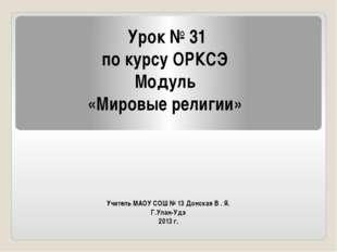 Учитель МАОУ СОШ № 13 Донская В . Я. Г.Улан-Удэ 2013 г. Урок № 31 по курсу ОР