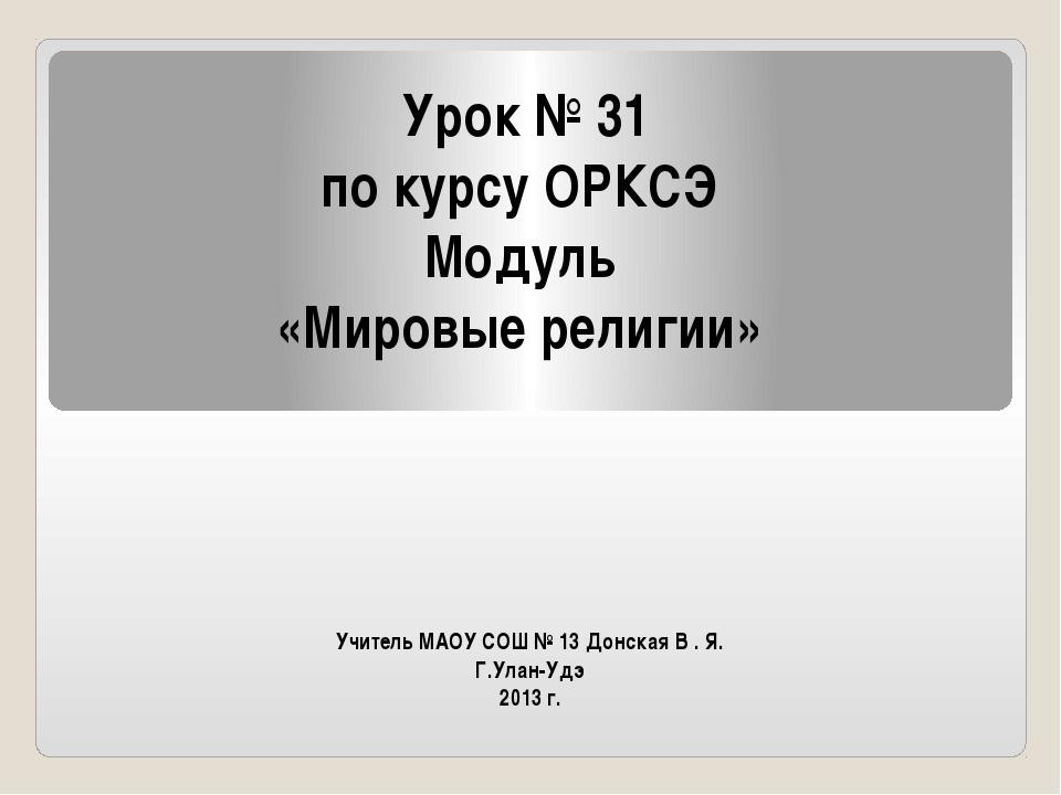 Учитель МАОУ СОШ № 13 Донская В . Я. Г.Улан-Удэ 2013 г. Урок № 31 по курсу ОР...