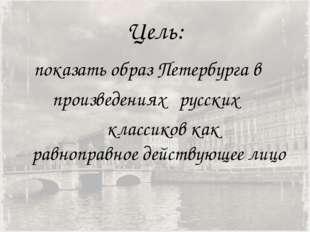 Цель: показать образ Петербурга в произведениях русских классиков как равнопр