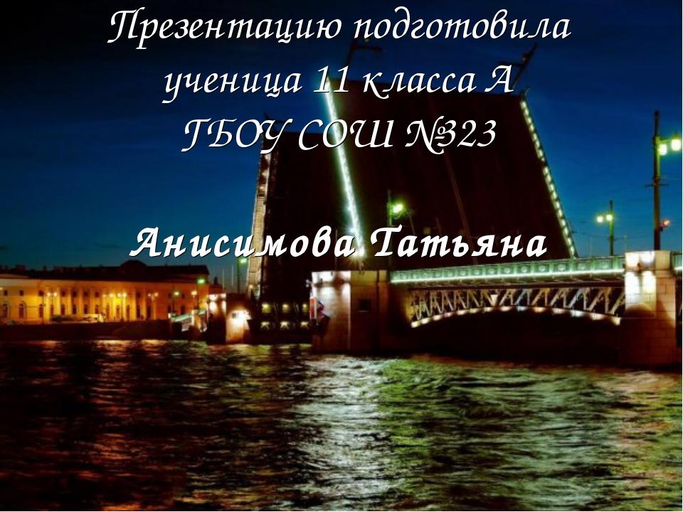 Презентацию подготовила ученица 11 класса А ГБОУ СОШ №323 Анисимова Татьяна