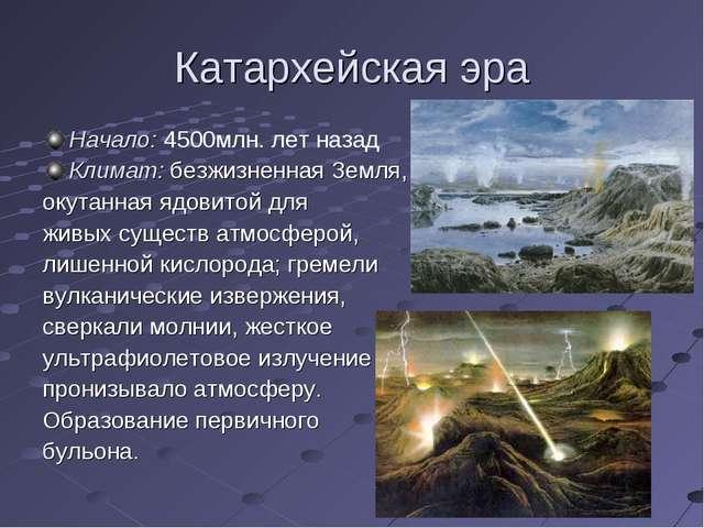 Катархейская эра Начало: 4500млн. лет назад Климат: безжизненная Земля, окута...