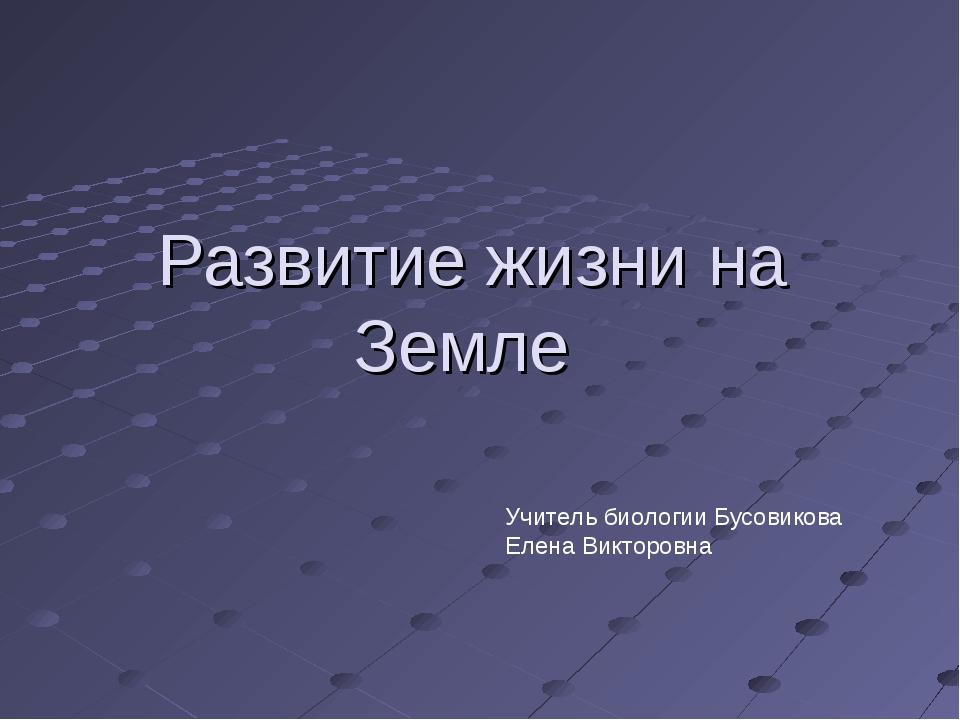 Развитие жизни на Земле Учитель биологии Бусовикова Елена Викторовна