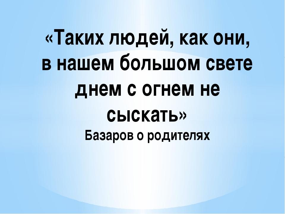 «Таких людей, как они, в нашем большом свете днем с огнем не сыскать» Базаров...