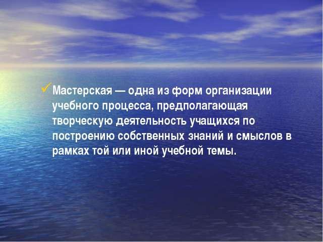 Мастерская—одна из форм организации учебного процесса, предполагающая твор...