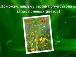 Поможем нашему герою почувствовать запах полевых цветов!