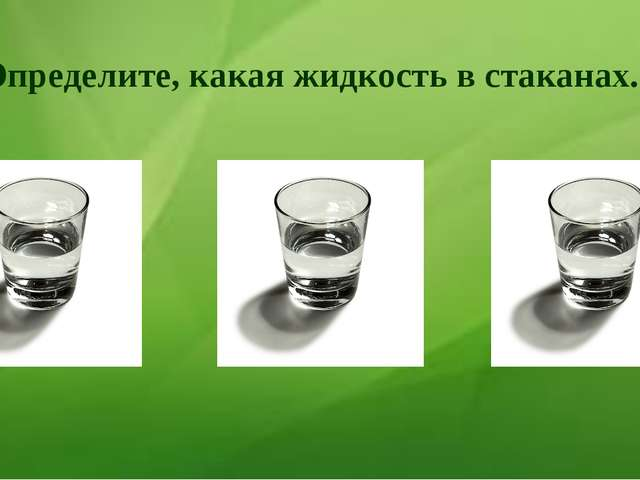 Определите, какая жидкость в стаканах.