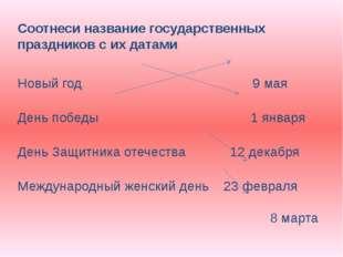 Соотнеси название государственных праздников с их датами Новый год 9 мая День