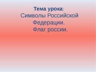 Тема урока: Символы Российской Федерации. Флаг россии.