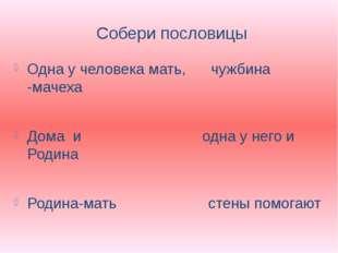 Собери пословицы Одна у человека мать, чужбина -мачеха Дома и одна у него и Р