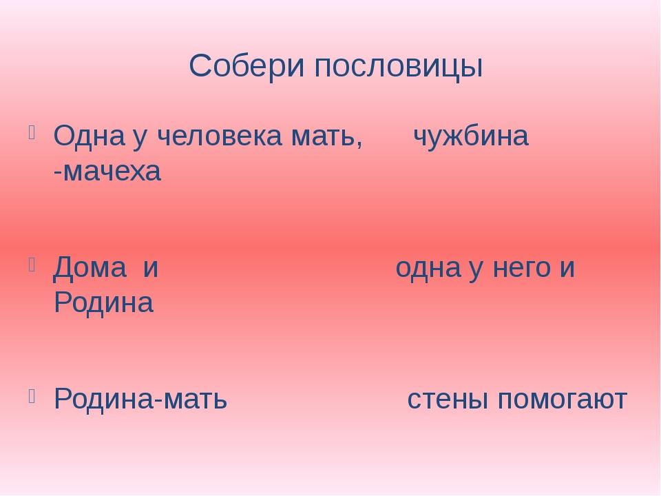 Собери пословицы Одна у человека мать, чужбина -мачеха Дома и одна у него и Р...