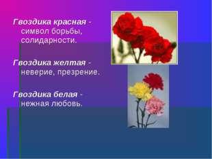 Гвоздика красная - символ борьбы, солидарности. Гвоздика желтая - неверие, пр