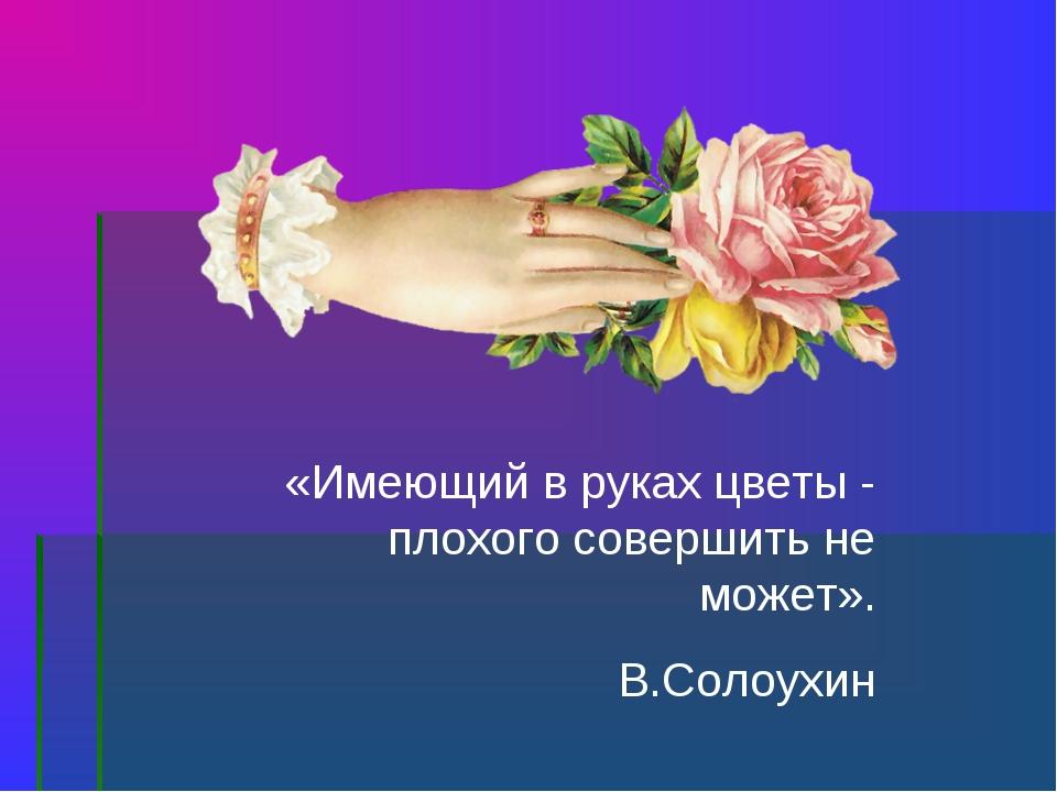 «Имеющий в руках цветы - плохого совершить не может». В.Солоухин