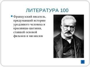 ЛИТЕРАТУРА 100 Французский писатель, придумавший историю уродливого человека